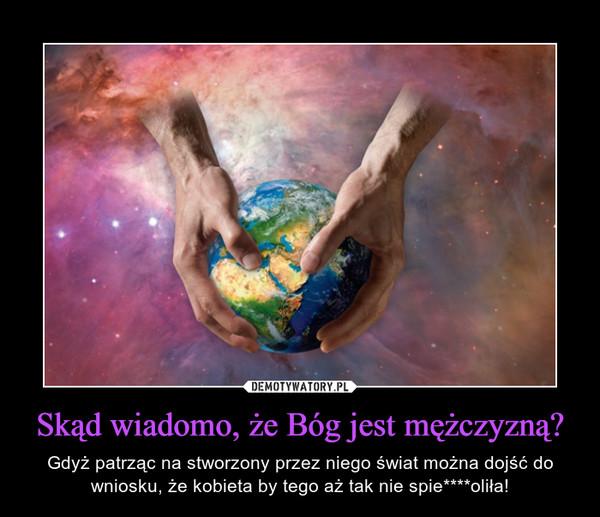Skąd wiadomo, że Bóg jest mężczyzną? – Gdyż patrząc na stworzony przez niego świat można dojść do wniosku, że kobieta by tego aż tak nie spie****oliła!