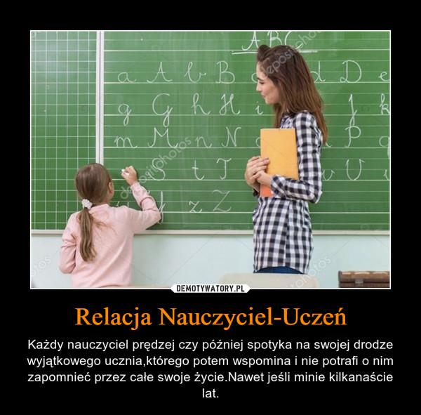 Relacja Nauczyciel-Uczeń – Każdy nauczyciel prędzej czy później spotyka na swojej drodze wyjątkowego ucznia,którego potem wspomina i nie potrafi o nim zapomnieć przez całe swoje życie.Nawet jeśli minie kilkanaście lat.