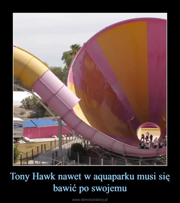 Tony Hawk nawet w aquaparku musi się bawić po swojemu –