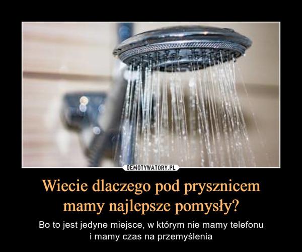 Wiecie dlaczego pod prysznicemmamy najlepsze pomysły? – Bo to jest jedyne miejsce, w którym nie mamy telefonui mamy czas na przemyślenia