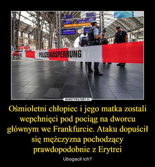 Ośmioletni chłopiec i jego matka zostali wepchnięci pod pociąg na dworcu głównym we Frankfurcie. Ataku dopuścił się mężczyzna pochodzący prawdopodobnie z Erytrei