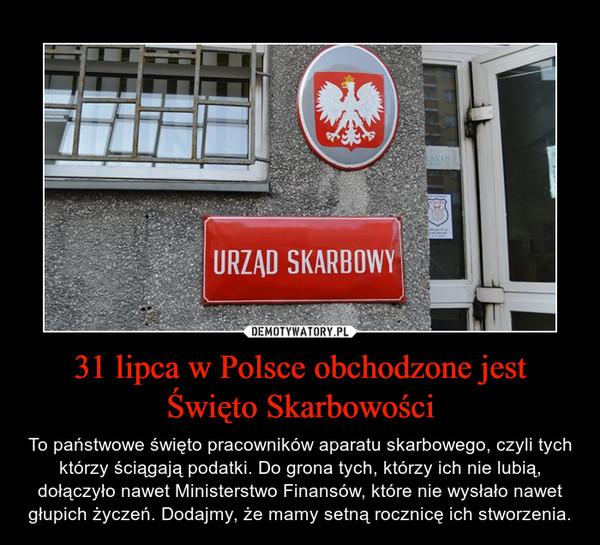 31 lipca w Polsce obchodzone jest Święto Skarbowości – To państwowe święto pracowników aparatu skarbowego, czyli tych którzy ściągają podatki. Do grona tych, którzy ich nie lubią, dołączyło nawet Ministerstwo Finansów, które nie wysłało nawet głupich życzeń. Dodajmy, że mamy setną rocznicę ich stworzenia.