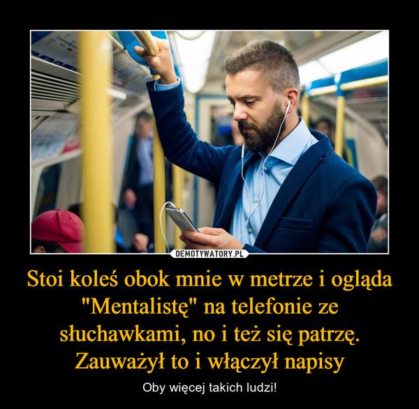 """Stoi koleś obok mnie w metrze i ogląda """"Mentalistę"""" na telefonie ze słuchawkami, no i też się patrzę. Zauważył to i włączył napisy – Oby więcej takich ludzi!"""