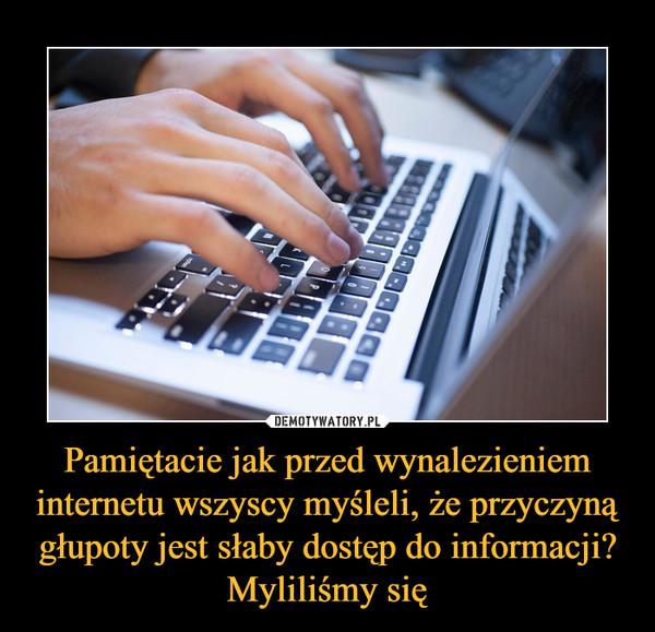 Pamiętacie jak przed wynalezieniem internetu wszyscy myśleli, że przyczyną głupoty jest słaby dostęp do informacji? Myliliśmy się –