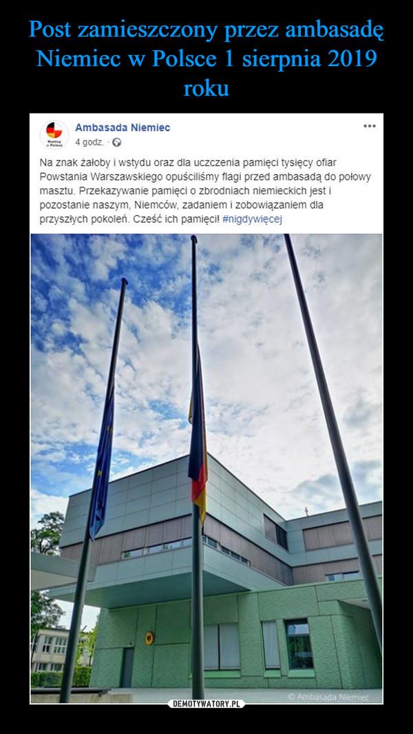 –  Na znak żałoby i wstydu oraz dla uczczenia pamięci tysięcy ofiar #PowstanieWarszawskie opuściliśmy flagi przed Ambasadą do połowy masztu. Przekazywanie pamięci o zbrodniach niemieckich jest i pozostanie naszym, Niemców, zadaniem i zobowiązaniem dla przyszłych pokoleń. @1944pl