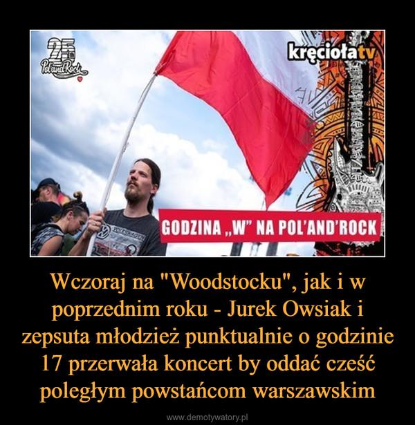 """Wczoraj na """"Woodstocku"""", jak i w poprzednim roku - Jurek Owsiak i zepsuta młodzież punktualnie o godzinie 17 przerwała koncert by oddać cześć poległym powstańcom warszawskim –"""