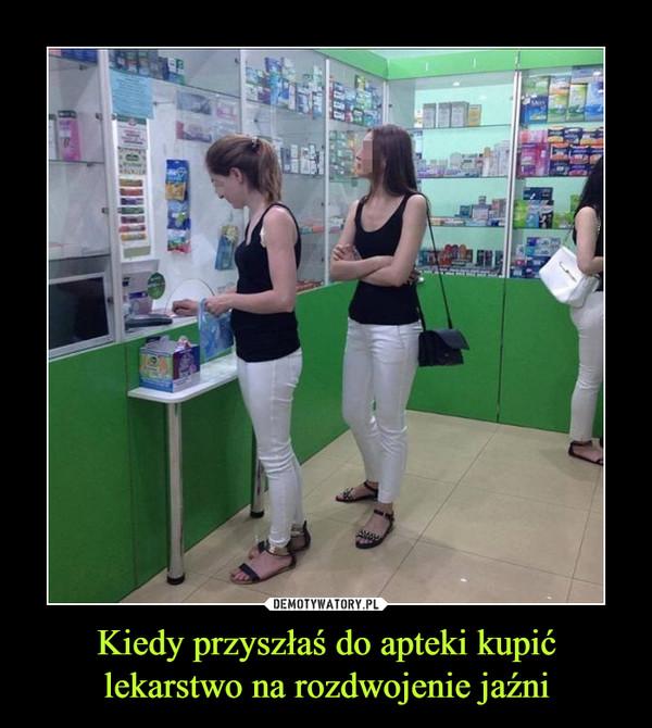 Kiedy przyszłaś do apteki kupićlekarstwo na rozdwojenie jaźni –