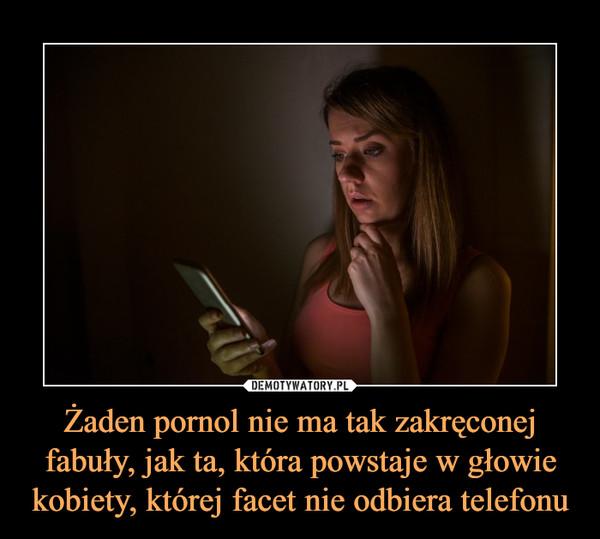 Żaden pornol nie ma tak zakręconej fabuły, jak ta, która powstaje w głowie kobiety, której facet nie odbiera telefonu –