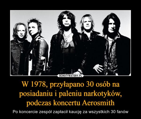 W 1978, przyłapano 30 osób na posiadaniu i paleniu narkotyków, podczas koncertu Aerosmith – Po koncercie zespół zapłacił kaucję za wszystkich 30 fanów