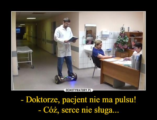 - Doktorze, pacjent nie ma pulsu!- Cóż, serce nie sługa... –