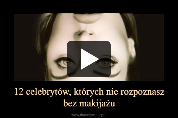 12 celebrytów, których nie rozpoznasz bez makijażu –
