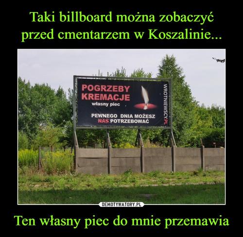 Taki billboard można zobaczyć przed cmentarzem w Koszalinie... Ten własny piec do mnie przemawia