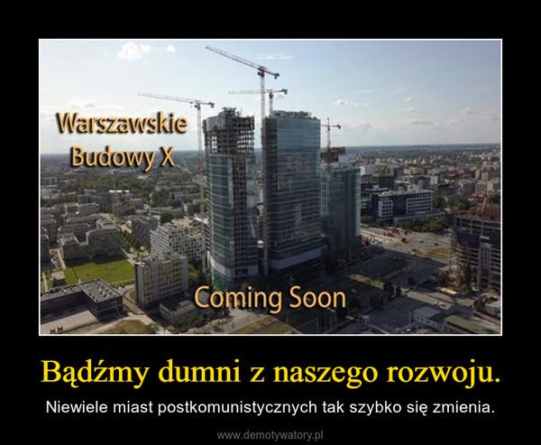 Bądźmy dumni z naszego rozwoju. – Niewiele miast postkomunistycznych tak szybko się zmienia.