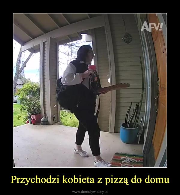 Przychodzi kobieta z pizzą do domu –