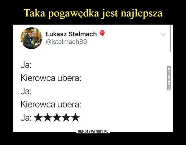 –  Łukasz Stelmach@lstelmach89Ja:Kierowca ubera:Ja:Kierowca ubera:Ja:*****