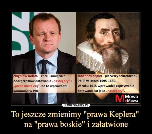 """To jeszcze zmienimy """"prawa Keplera"""" na """"prawa boskie"""" i załatwione –  Zbigniew Dolata - chce usunięcia zpodręczników datowania """"naszej ery"""" i""""przed nasza, erą"""", bo to wprowadzilikomuniści w PRLJohannes Kepler - pierwszy sekretarz KCPZPR w latach 1595-1630.W roku 1615 wprowadził zapisywaniedatowania lat jako """"nas;ej ery""""."""