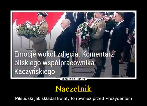 Naczelnik – Piłsudski jak składał kwiaty to również przed Prezydentem