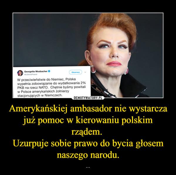 Amerykańskiej ambasador nie wystarcza już pomoc w kierowaniu polskim rządem. Uzurpuje sobie prawo do bycia głosem naszego narodu. – ...