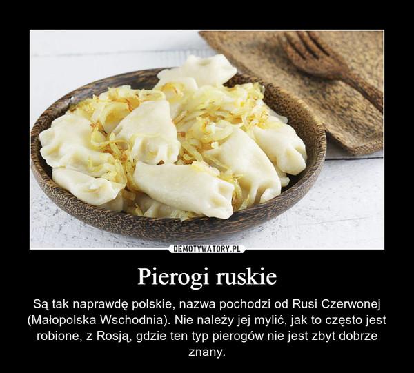Pierogi ruskie – Są tak naprawdę polskie, nazwa pochodzi od Rusi Czerwonej (Małopolska Wschodnia). Nie należy jej mylić, jak to często jest robione, z Rosją, gdzie ten typ pierogów nie jest zbyt dobrze znany.