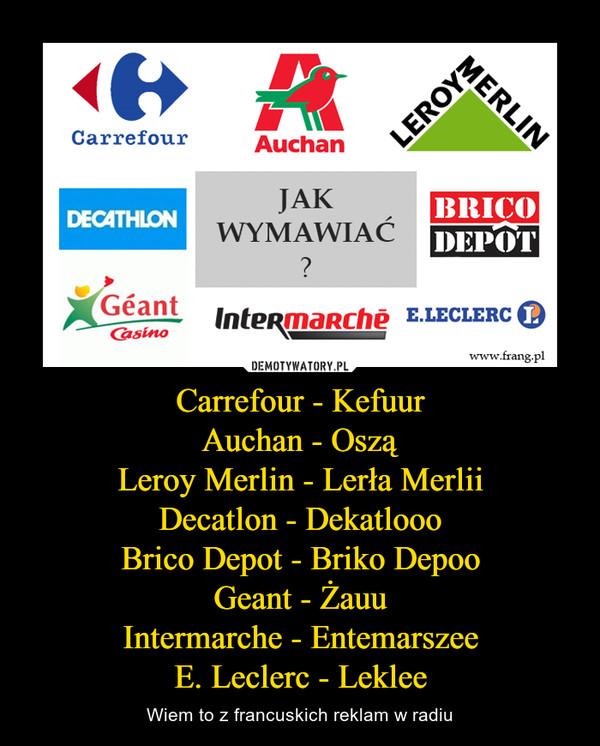 Carrefour - KefuurAuchan - OsząLeroy Merlin - Lerła MerliiDecatlon - DekatloooBrico Depot - Briko DepooGeant - ŻauuIntermarche - EntemarszeeE. Leclerc - Leklee – Wiem to z francuskich reklam w radiu