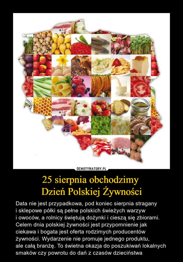 25 sierpnia obchodzimy Dzień Polskiej Żywności – Data nie jest przypadkowa, pod koniec sierpnia stragany i sklepowe półki są pełne polskich świeżych warzyw i owoców, a rolnicy świętują dożynki i cieszą się zbiorami. Celem dnia polskiej żywności jest przypomnienie jak ciekawa i bogata jest oferta rodzimych producentów żywności. Wydarzenie nie promuje jednego produktu, ale całą branżę. To świetna okazja do poszukiwań lokalnych smaków czy powrotu do dań z czasów dzieciństwa