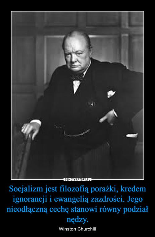 Socjalizm jest filozofią porażki, kredem ignorancji i ewangelią zazdrości. Jego nieodłączną cechę stanowi równy podział nędzy.