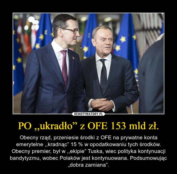 """PO ,,ukradło"""" z OFE 153 mld zł. – Obecny rząd, przeniesie środki z OFE na prywatne konta emerytelne ,,kradnąc"""" 15 % w opodatkowaniu tych środków. Obecny premier, był w ,,ekipie"""" Tuska, wiec polityka kontynuacji bandytyzmu, wobec Polaków jest kontynuowana. Podsumowując """"dobra zamiana""""."""