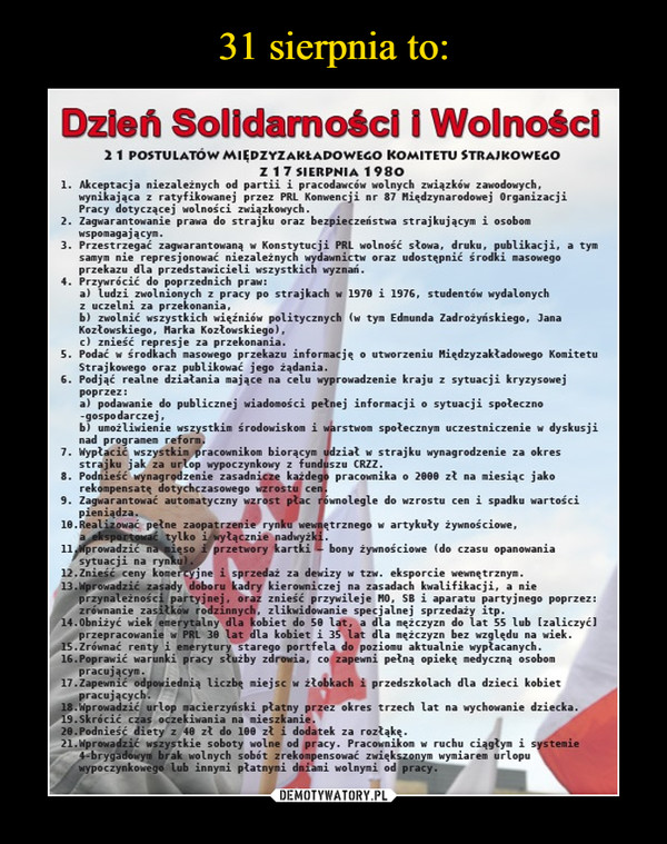 """–  Dzień Solidarności i Wolności 21 POSTEJLATÓWMIĘDZYZAICLADOWECO KOMITETU STRAJKOWEGO Z 17SIERPNIA 1980 1. Akceptacja niezależnych od partii i pracodawców wolnych związków zawodowych, wynikająca z ratyfikowanej przez PRL Konwencji nr 87 Międzynarodowej Organizacji Pracy dotyczącej wolności związkowych. 2. Zagwarantowanie prawa do strajku oraz bezpieczeństwa strajkującym i osobom wspomagaj ącyn. 3. Przestrzegać zagwarantowaną w Konstytucji PRL wolność słowa, druku, publikacji, a tym samym nie represjonować niezależnych wydawnictw oraz udostępnić środki masowego przekazu dla przedstawicieli wszystkich wyznań. 4. Przywrócić do poprzednich praw: a) ludzi zwolnionych z pracy po strajkach w 1978 i 1976, studentów wydalonych z uczelni za przekonania, b) zwolnić wszystkich więźniów politycznych (w tym Edmunda Zadroiyńskiego, Jana Kozłowskiego, Marka Kozłowskiego), c) znieść represje za przekonania. S. Podać w środkach riasowego przekazu informację o utworzeniu Międzyzakładowego Komitetu Strajkowego oraz publikować jego żądania. 6. Podjąć realne działania mające na celu wyprowadzenie kraju z sytuacji kryzysowej poprzez: a) podawanie do publicznej wiadomości pełnej informacji o sytuacji społeczno -gospodarczej, b) umożliwienie wszystkim środowiskom i warstwom społecznym uczestniczenie w dyskusji nad programem reform. 7. Wypłacić wszystkin pracownikom biorącym udział w strajku wynagrodzenie za okres strajku jak za urlop wypoczynkowy z funduszu CRZZ. 8. Podnieść wynagrodzenie zasadnicze każdego pracownika o 2000 zł na miesiąc jako rekompensatę dotychczasowego wzrostu cen. 9. Zagwarantować automatyczny wzrost płac równolegle do wzrostu cen i spadku wartości pieniądza. 10.Realizować pełne zaopatrzenie rynku wewnętrznego w artykuły żywnościowe, a """" tylko i wyłącznie nadwyżki. 11 prowadzić ń35aięzo i przetwory kartki — bony żywnościowe (do czasu opanowania sytuacji na ryn 12.Znieść ceny komeftyjne i sprzedaż za dewizy w tzw. eksporcie wewnętrznym. 13.11prowadzić zasady doboru kadr"""