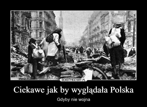 Ciekawe jak by wyglądała Polska – Gdyby nie wojna