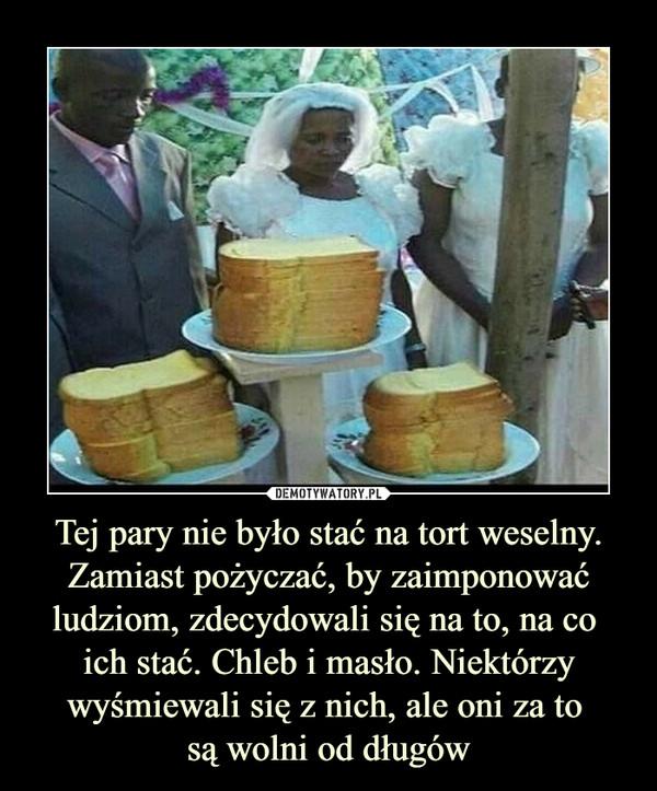 Tej pary nie było stać na tort weselny. Zamiast pożyczać, by zaimponować ludziom, zdecydowali się na to, na co ich stać. Chleb i masło. Niektórzy wyśmiewali się z nich, ale oni za to są wolni od długów –