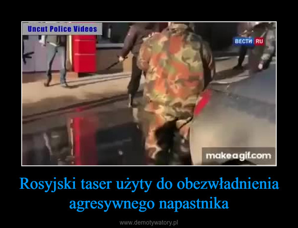 Rosyjski taser użyty do obezwładnienia agresywnego napastnika –
