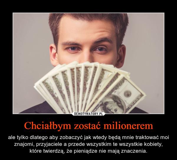 Chciałbym zostać milionerem – ale tylko dlatego aby zobaczyć jak wtedy będą mnie traktować moi znajomi, przyjaciele a przede wszystkim te wszystkie kobiety, które twierdzą, że pieniądze nie mają znaczenia.