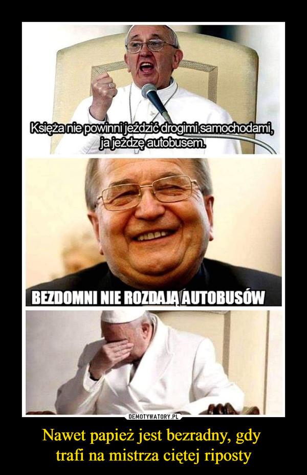 Nawet papież jest bezradny, gdy trafi na mistrza ciętej riposty –  Księża nie powinni jeździć drogimi samochodami, ja jeżdżę autobusemBEZDOMNI NIE ROZDAJĄ AUTOBUSÓW