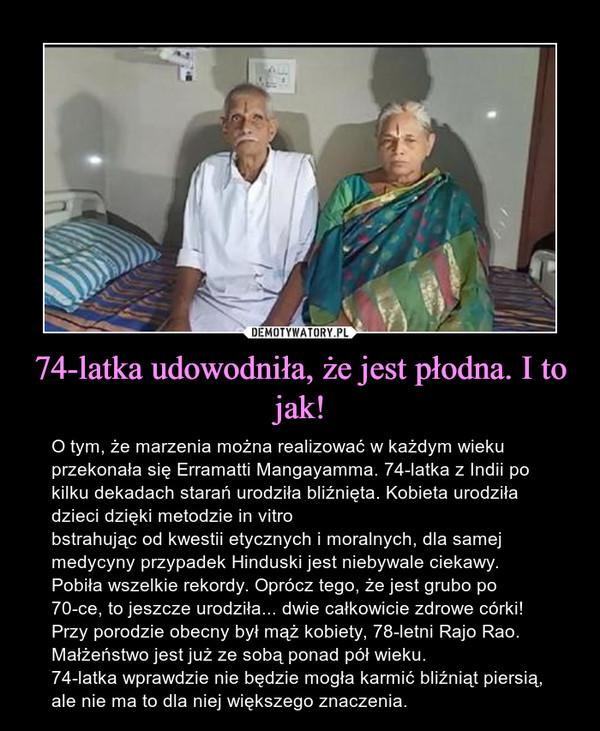74-latka udowodniła, że jest płodna. I to jak! – O tym, że marzenia można realizować w każdym wieku przekonała się Erramatti Mangayamma. 74-latka z Indii po kilku dekadach starań urodziła bliźnięta. Kobieta urodziła dzieci dzięki metodzie in vitrobstrahując od kwestii etycznych i moralnych, dla samej medycyny przypadek Hinduski jest niebywale ciekawy. Pobiła wszelkie rekordy. Oprócz tego, że jest grubo po 70-ce, to jeszcze urodziła... dwie całkowicie zdrowe córki! Przy porodzie obecny był mąż kobiety, 78-letni Rajo Rao. Małżeństwo jest już ze sobą ponad pół wieku.74-latka wprawdzie nie będzie mogła karmić bliźniąt piersią, ale nie ma to dla niej większego znaczenia.
