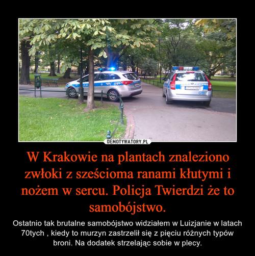 W Krakowie na plantach znaleziono zwłoki z sześcioma ranami kłutymi i nożem w sercu. Policja Twierdzi że to samobójstwo.