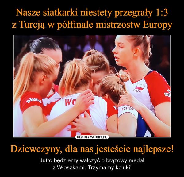 Dziewczyny, dla nas jesteście najlepsze! – Jutro będziemy walczyć o brązowy medalz Włoszkami. Trzymamy kciuki!
