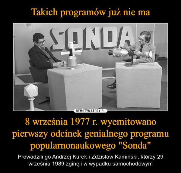 """8 września 1977 r. wyemitowano pierwszy odcinek genialnego programu popularnonaukowego """"Sonda"""" – Prowadzili go Andrzej Kurek i Zdzisław Kamiński, którzy 29 września 1989 zginęli w wypadku samochodowym"""