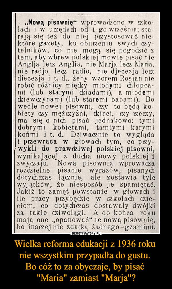 """Wielka reforma edukacji z 1936 roku nie wszystkim przypadła do gustu. Bo cóż to za obyczaje, by pisać """"Maria"""" zamiast """"Marja""""? –  """"Nową pisownię"""" wprowadzono w szko-łach i w urzędach od 1-go września; sta-rają się też do niej przystosować nie-które gazety, ku oburzeniu swych y-telników, co nie mogą się pogodzić z tern, aby wbrew polskiej mowie pisać nie Anglja lecz Anglia, nie Mada lecz Maria, nie radjo lecz radio, nie djecezja leo diecezja i t. d., żeby wzorem Rosjan nie robić różnicy między mlodymi chłopca-mi (lub starymi dziadami), a mlodemi dziewczynami (lub staremi babami). Bo wedle nowej pisowni, czy to będą ko-biety czy mężczyźni, dzieci, czy rzeczy, ma się o nich pisać jednakowo: tymi dobrymi kobietami, tamtymi karymi końmi i t. d. Dziwacznie to wygląda i przewraca w głowach tym, co pizy-. wykli do prawdziwej polskiej pisowni, wynikającej z ducha mowy polskiej i zwyczaju. Nowa pisownia wprowadza rozdzielne pisanie wyrazów, pisanych dotychczas łącznie, ale zostawia tyle wyjątków, że niesposób je spamiętać. Jakiż to zamęt powstanie w głowach i ile pracy przybędzie w szkołach dzie-ciom, co dotychczas dostawały dwójki za takie dziwolągi. A do końca roku mają one """"opanować"""" tę nową pisownię, bo inaczej nie zdadzą żadnego egzaminu."""