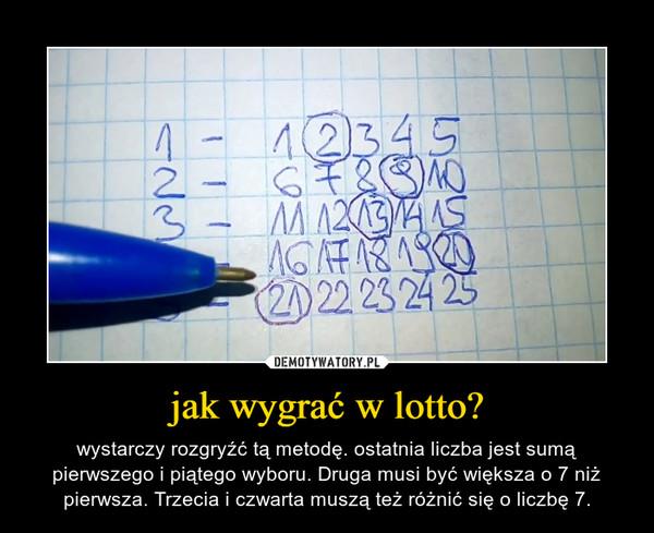 jak wygrać w lotto? – wystarczy rozgryźć tą metodę. ostatnia liczba jest sumą pierwszego i piątego wyboru. Druga musi być większa o 7 niż pierwsza. Trzecia i czwarta muszą też różnić się o liczbę 7.