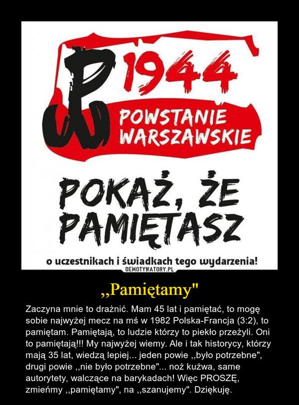 """,,Pamiętamy"""" – Zaczyna mnie to drażnić. Mam 45 lat i pamiętać, to mogę sobie najwyżej mecz na mś w 1982 Polska-Francja (3:2), to pamiętam. Pamiętają, to ludzie którzy to piekło przeżyli. Oni to pamiętają!!! My najwyżej wiemy. Ale i tak historycy, którzy mają 35 lat, wiedzą lepiej... jeden powie ,,było potrzebne"""", drugi powie ,,nie było potrzebne""""... noż kuźwa, same autorytety, walczące na barykadach! Więc PROSZĘ, zmieńmy ,,pamiętamy"""", na ,,szanujemy"""". Dziękuję."""