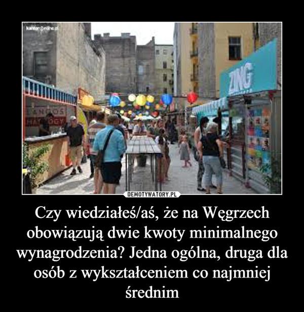 Czy wiedziałeś/aś, że na Węgrzech obowiązują dwie kwoty minimalnego wynagrodzenia? Jedna ogólna, druga dla osób z wykształceniem co najmniej średnim –