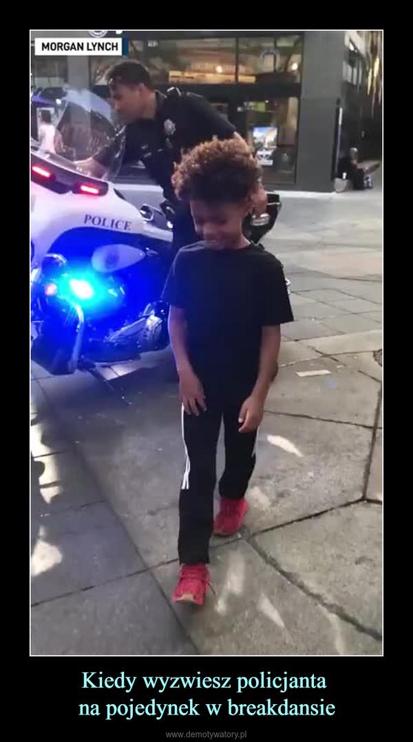 Kiedy wyzwiesz policjanta na pojedynek w breakdansie –