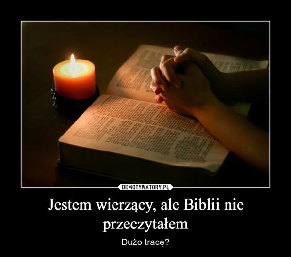 Jestem wierzący, ale Biblii nie przeczytałem