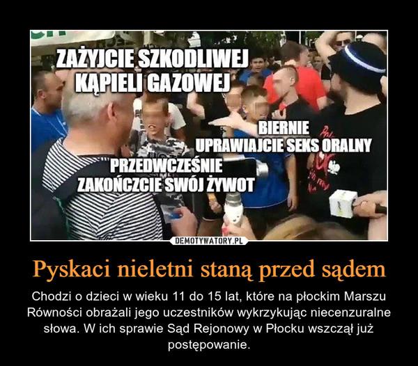 Pyskaci nieletni staną przed sądem – Chodzi o dzieci w wieku 11 do 15 lat, które na płockim Marszu Równości obrażali jego uczestników wykrzykując niecenzuralne słowa. W ich sprawie Sąd Rejonowy w Płocku wszczął już postępowanie.