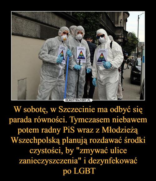 """W sobotę, w Szczecinie ma odbyć się parada równości. Tymczasem niebawem potem radny PiS wraz z Młodzieżą Wszechpolską planują rozdawać środki czystości, by """"zmywać ulice zanieczyszczenia"""" i dezynfekować  po LGBT"""