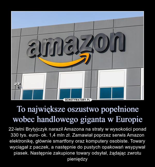 To największe oszustwo popełnione wobec handlowego giganta w Europie – 22-letni Brytyjczyk naraził Amazona na straty w wysokości ponad 330 tys. euro- ok. 1,4 mln zł. Zamawiał poprzez serwis Amazon elektronikę, głównie smartfony oraz komputery osobiste. Towary wyciągał z paczek, a następnie do pustych opakowań wsypywał piasek. Następnie zakupione towary odsyłał, żądając zwrotu pieniędzy