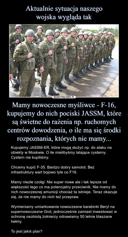 Aktualnie sytuacja naszego wojska wygląda tak Mamy nowoczesne myśliwce - F-16, kupujemy do nich pociski JASSM, które są świetne do rażenia np. ruchomych centrów dowodzenia, o ile ma się środki rozpoznania, których nie mamy...
