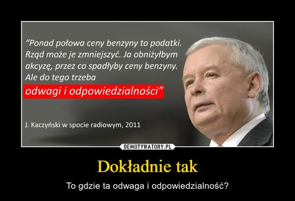 """Dokładnie tak – To gdzie ta odwaga i odpowiedzialność? """"Ponad połowa ceny benzyny to podatki.Rząd może je zmniejszyć. Ja obniżyłbymakcyzę, przez co spadłyby ceny benzyny.Ale do tego trzebaodwagi i odpowiedzialności""""J. Kaczyński w spocie radiowym, 2011"""