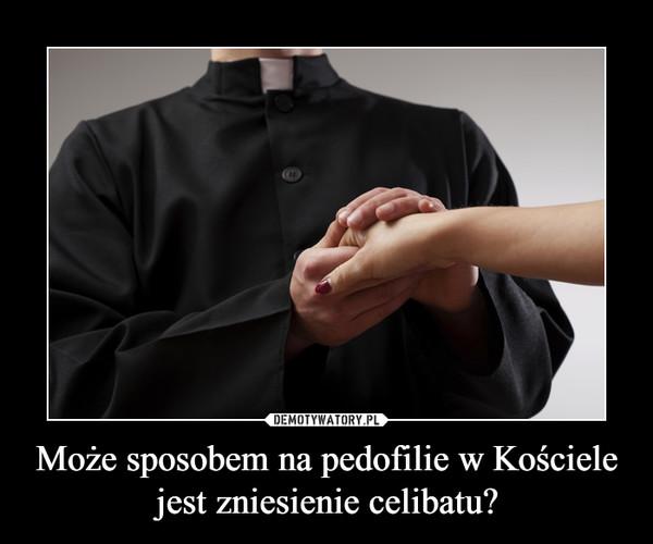 Może sposobem na pedofilie w Kościele jest zniesienie celibatu? –