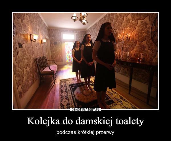 Kolejka do damskiej toalety – podczas krótkiej przerwy